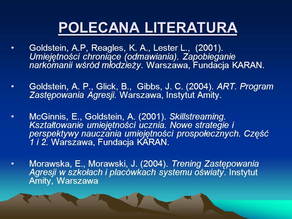 POLECANA LITERATURA Goldstein, A.P, Reagles, K. A., Lester L., (2001). Umiejętności chroniące (odmawiania). Zapobieganie narkomanii wśród młodzieży. W