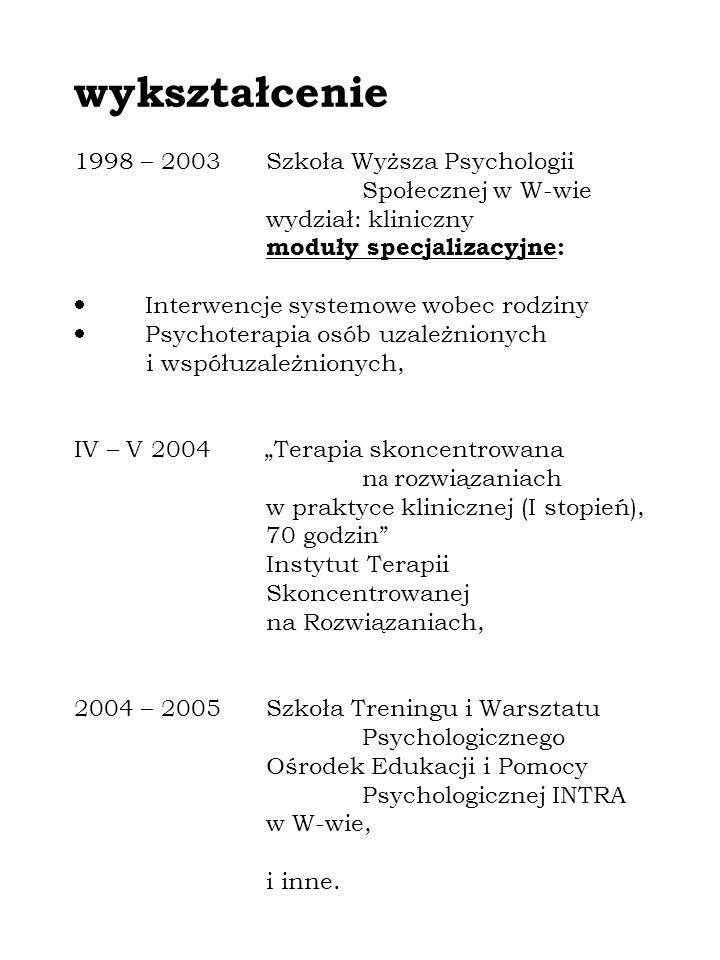 wykształcenie 1998 – 2003Szkoła Wyższa Psychologii Społecznej w W-wie wydział: kliniczny moduły specjalizacyjne: Interwencje systemowe wobec rodziny Psychoterapia osób uzależnionych i współuzależnionych, IV – V 2004 Terapia skoncentrowana n a rozwiązaniach w praktyce klinicznej (I stopień), 70 godzin Instytut Terapii Skoncentrowanej na Rozwiązaniach, 2004 – 2005Szkoła Treningu i Warsztatu Psychologicznego Ośrodek Edukacji i Pomocy Psychologicznej INTRA w W-wie, i inne.