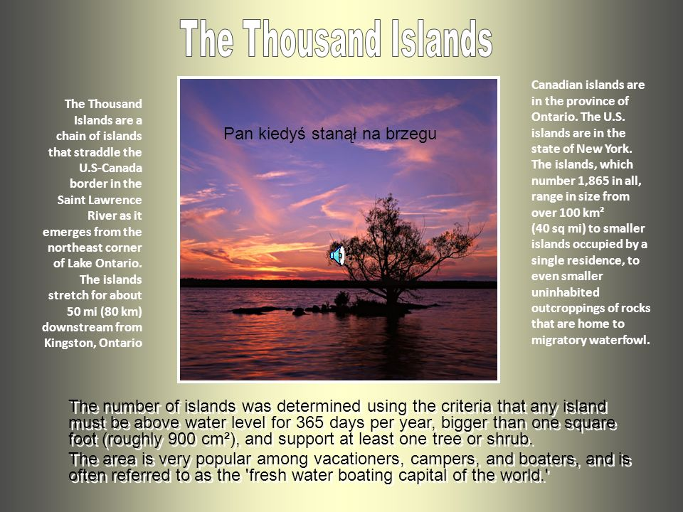 The Thousand Islands are a chain of islands that straddle the U.S-Canada border in the Saint Lawrence River as it emerges from the northeast corner of