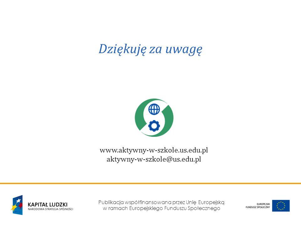 Publikacja współfinansowana przez Unię Europejską w ramach Europejskiego Funduszu Społecznego Dziękuję za uwagę www.aktywny-w-szkole.us.edu.pl aktywny