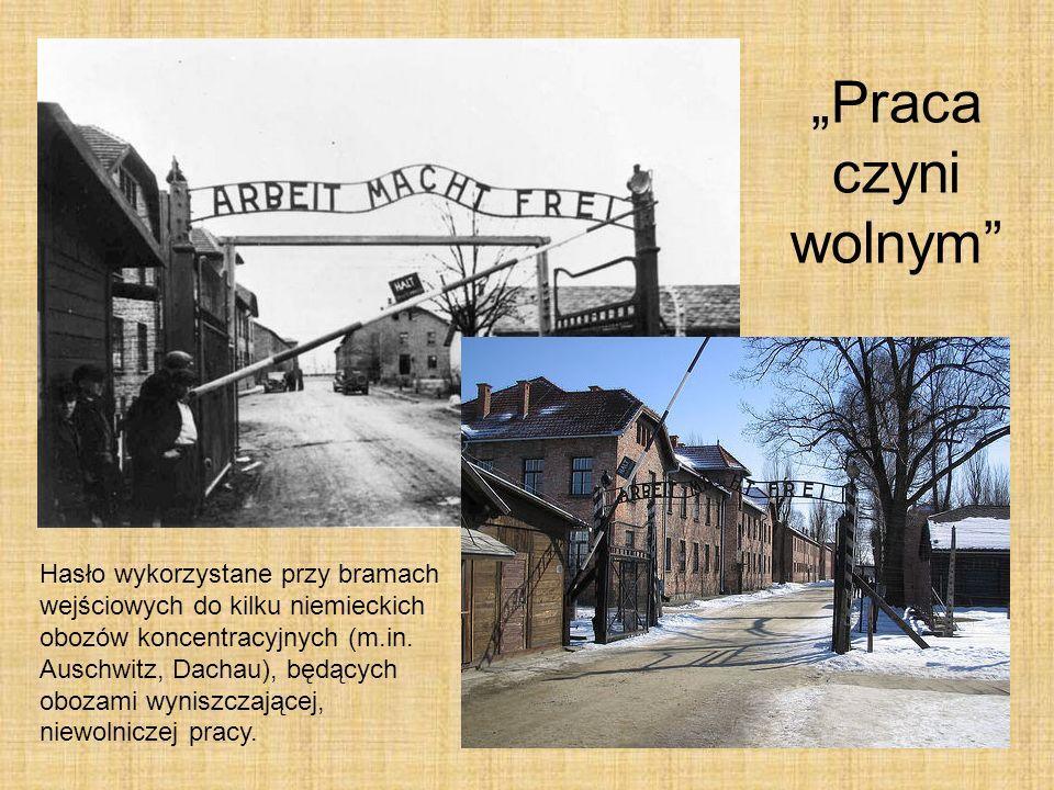 Praca czyni wolnym Hasło wykorzystane przy bramach wejściowych do kilku niemieckich obozów koncentracyjnych (m.in. Auschwitz, Dachau), będących obozam