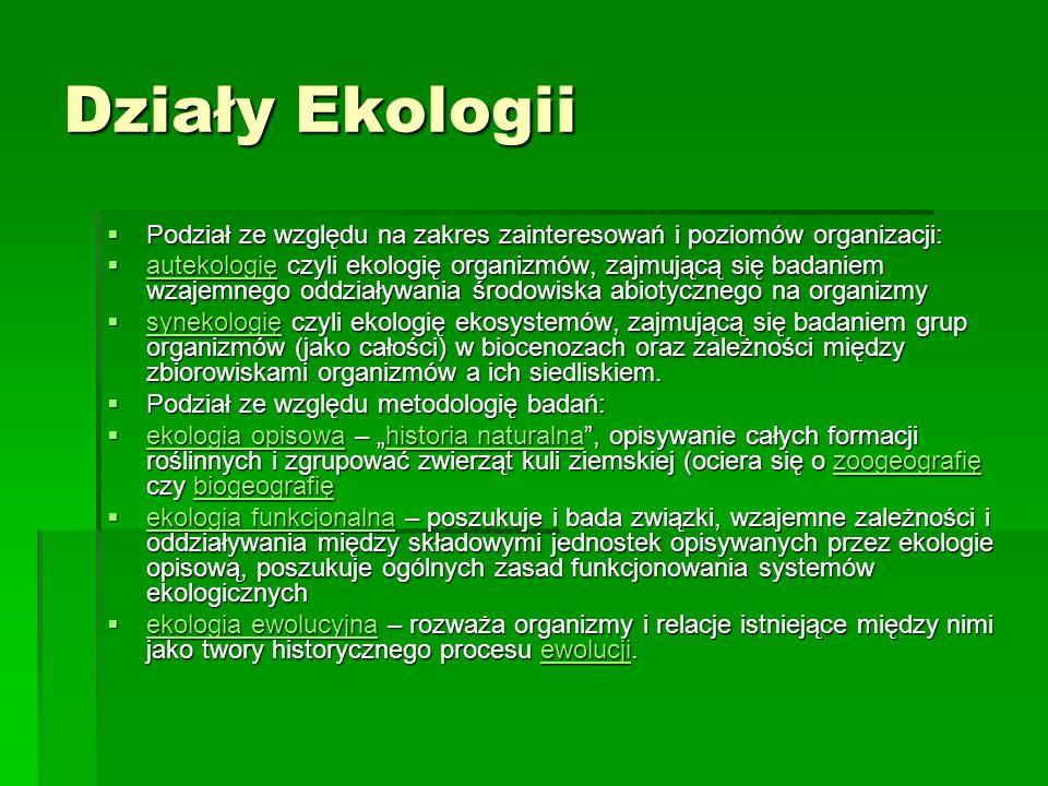 Działy Ekologii Podział ze względu na zakres zainteresowań i poziomów organizacji: Podział ze względu na zakres zainteresowań i poziomów organizacji: autekologię czyli ekologię organizmów, zajmującą się badaniem wzajemnego oddziaływania środowiska abiotycznego na organizmy autekologię czyli ekologię organizmów, zajmującą się badaniem wzajemnego oddziaływania środowiska abiotycznego na organizmy autekologię synekologię czyli ekologię ekosystemów, zajmującą się badaniem grup organizmów (jako całości) w biocenozach oraz zależności między zbiorowiskami organizmów a ich siedliskiem.