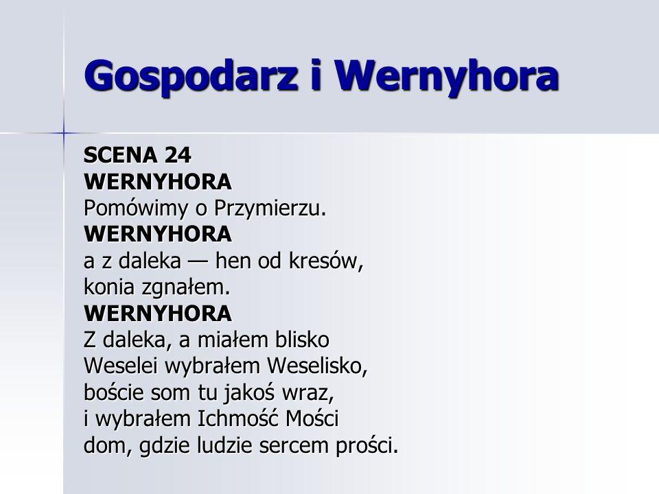 Gospodarz i Wernyhora SCENA 24 WERNYHORA Pomówimy o Przymierzu. WERNYHORA a z daleka hen od kresów, konia zgnałem. WERNYHORA Z daleka, a miałem blisko