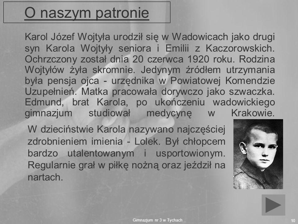 Gimnazjum nr 3 w Tychach 10 O naszym patronie Karol Józef Wojtyła urodził się w Wadowicach jako drugi syn Karola Wojtyły seniora i Emilii z Kaczorowsk