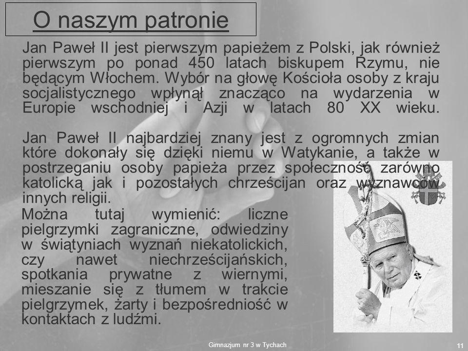 Gimnazjum nr 3 w Tychach 11 Jan Paweł II jest pierwszym papieżem z Polski, jak również pierwszym po ponad 450 latach biskupem Rzymu, nie będącym Włoch