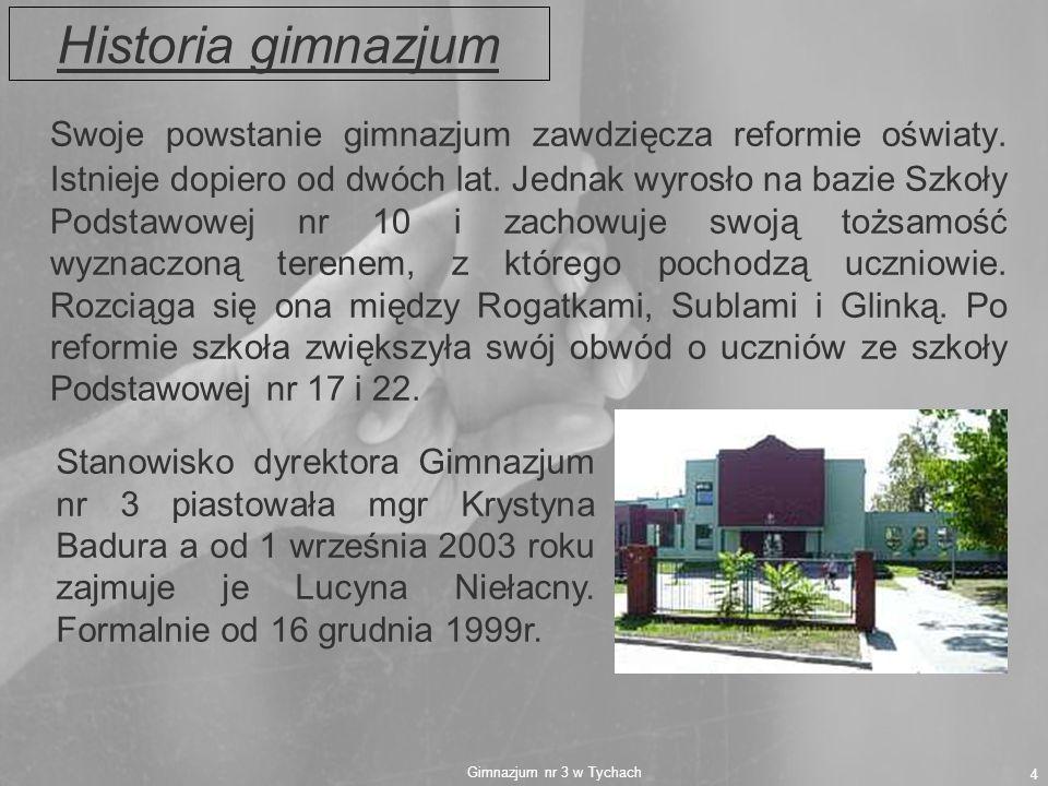 Gimnazjum nr 3 w Tychach 4 Historia gimnazjum Swoje powstanie gimnazjum zawdzięcza reformie oświaty. Istnieje dopiero od dwóch lat. Jednak wyrosło na