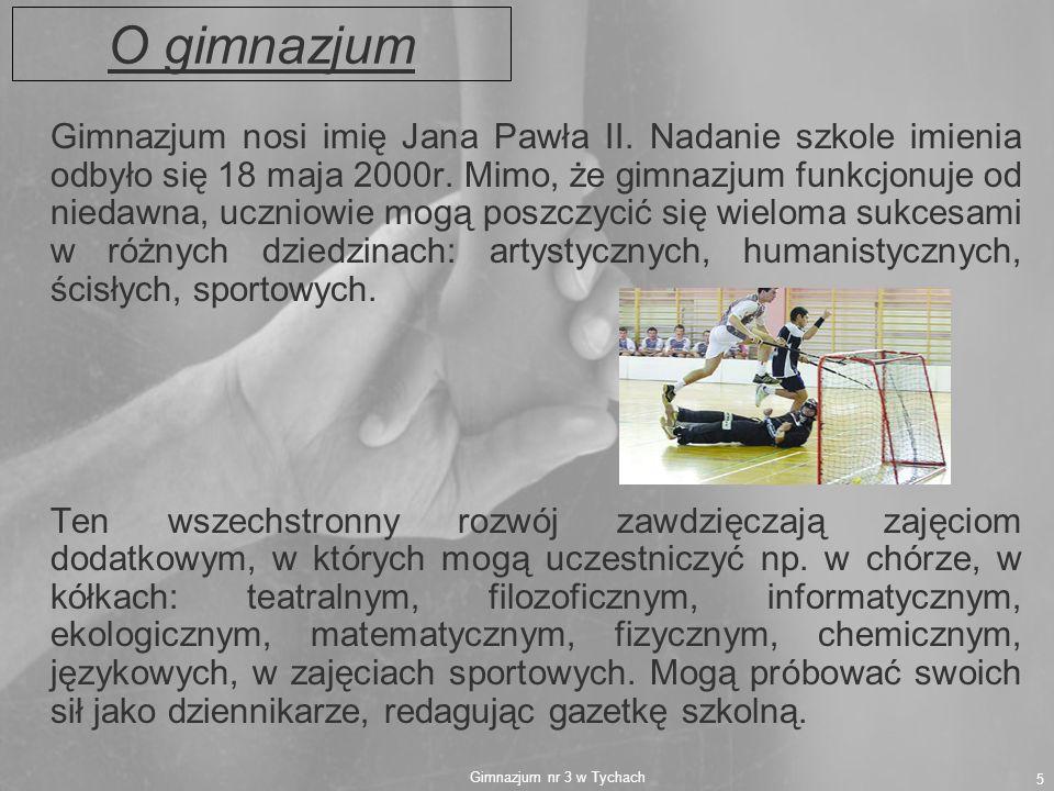 Gimnazjum nr 3 w Tychach 5 O gimnazjum Gimnazjum nosi imię Jana Pawła II. Nadanie szkole imienia odbyło się 18 maja 2000r. Mimo, że gimnazjum funkcjon