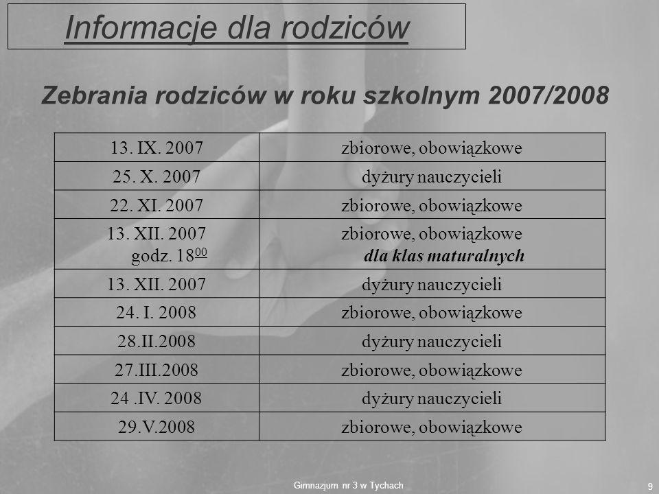 Gimnazjum nr 3 w Tychach 9 Informacje dla rodziców Zebrania rodziców w roku szkolnym 2007/2008 13. IX. 2007zbiorowe, obowiązkowe 25. X. 2007dyżury nau