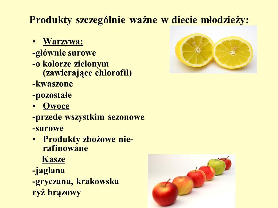Produkty szczególnie ważne w diecie młodzieży: Warzywa: -głównie surowe -o kolorze zielonym (zawierające chlorofil) -kwaszone -pozostałe Owoce -przede