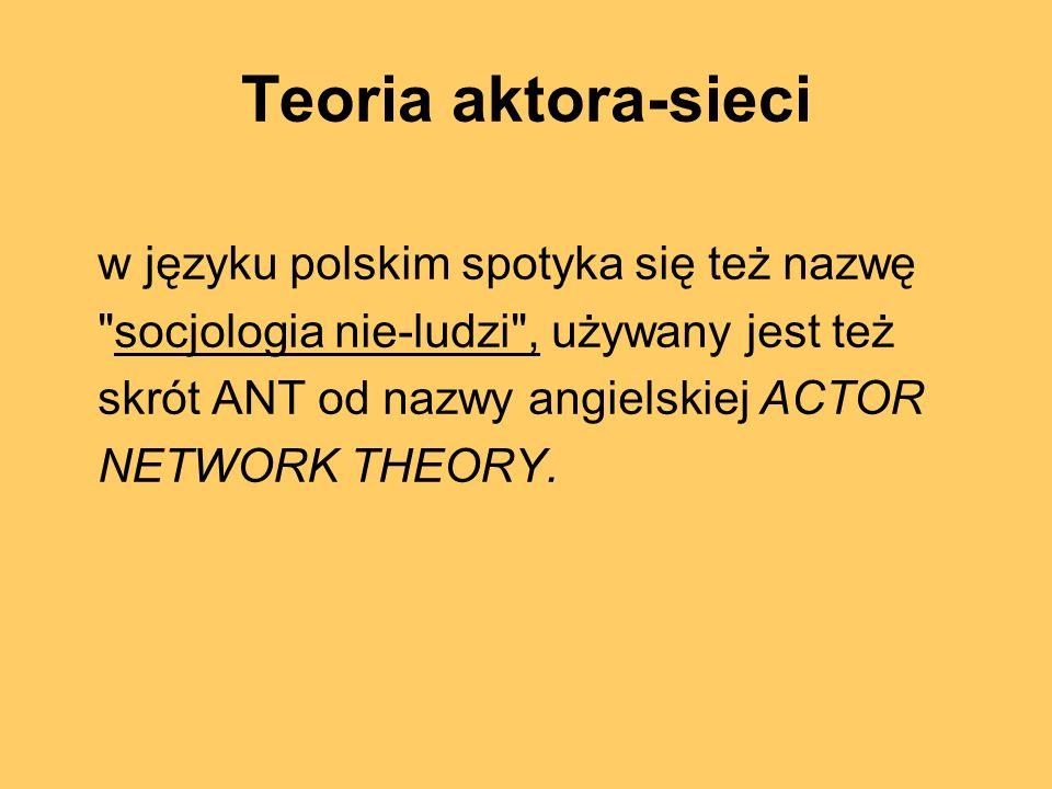 Teoria aktora-sieci Szkoła myśli socjologicznej, która powstała w ramach filozofii i socjologii nauki.
