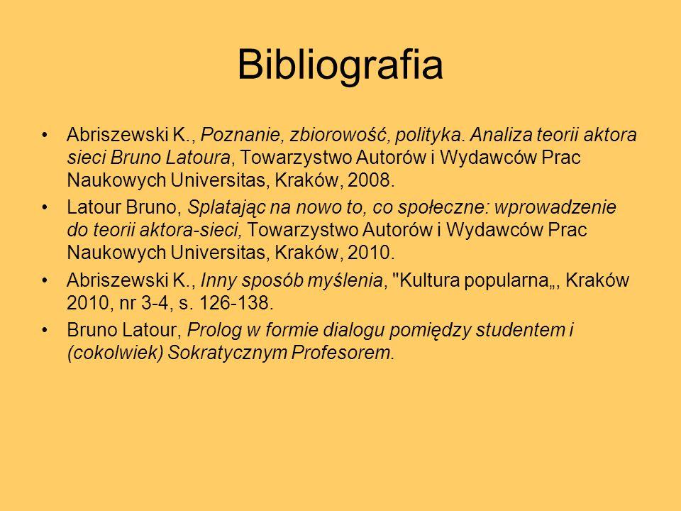 Bibliografia Abriszewski K., Poznanie, zbiorowość, polityka. Analiza teorii aktora sieci Bruno Latoura, Towarzystwo Autorów i Wydawców Prac Naukowych
