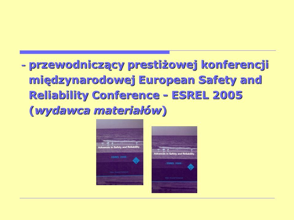 - przewodniczący prestiżowej konferencji międzynarodowej European Safety and międzynarodowej European Safety and Reliability Conference - ESREL 2005 R