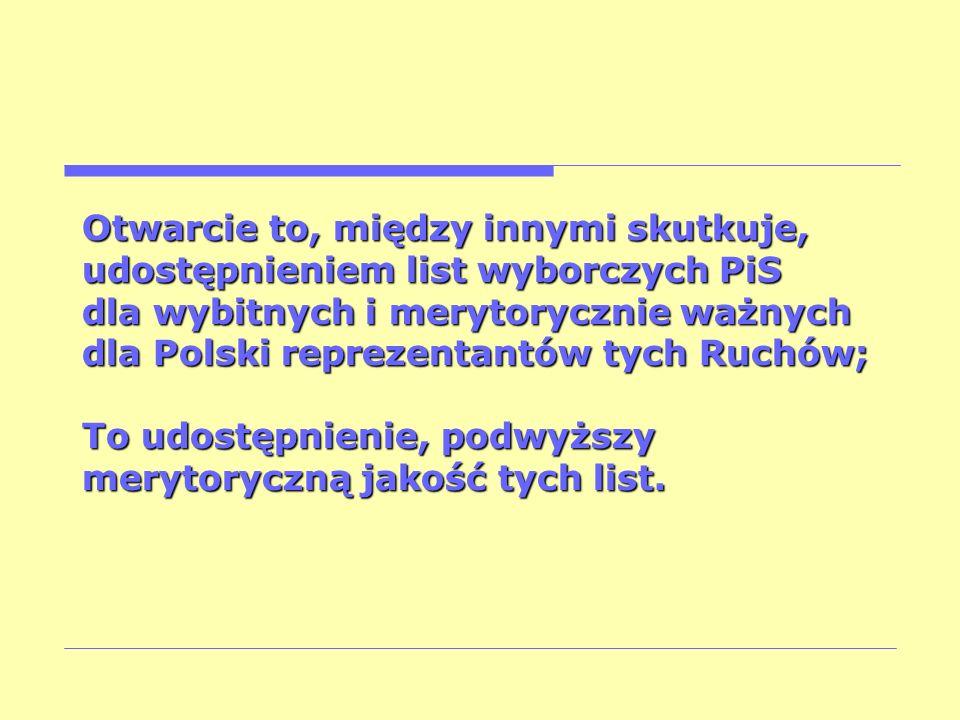 Otwarcie to, między innymi skutkuje, udostępnieniem list wyborczych PiS dla wybitnych i merytorycznie ważnych dla Polski reprezentantów tych Ruchów; T