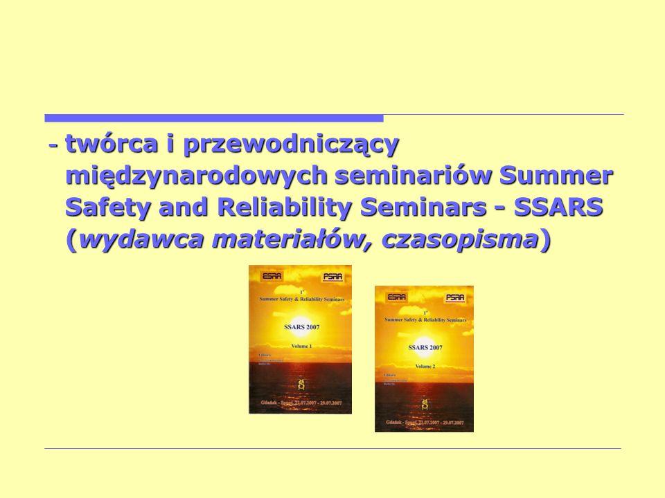 - twórca i przewodniczący międzynarodowych seminariów Summer międzynarodowych seminariów Summer Safety and Reliability Seminars - SSARS Safety and Rel