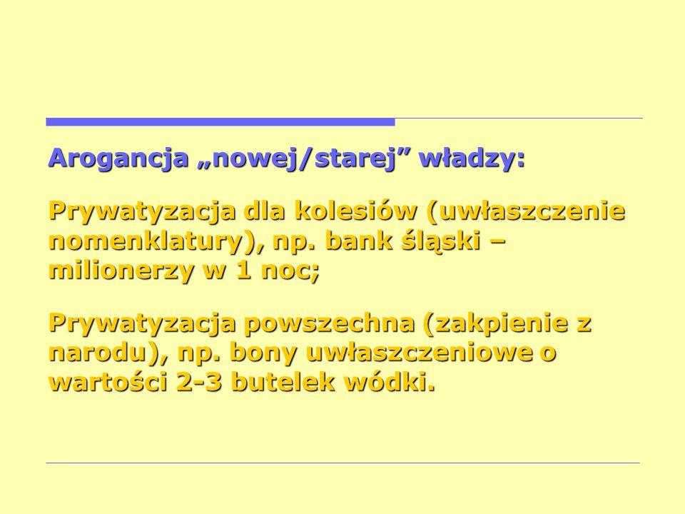 Arogancja nowej/starej władzy: Prywatyzacja dla kolesiów (uwłaszczenie nomenklatury), np. bank śląski – milionerzy w 1 noc; Prywatyzacja powszechna (z