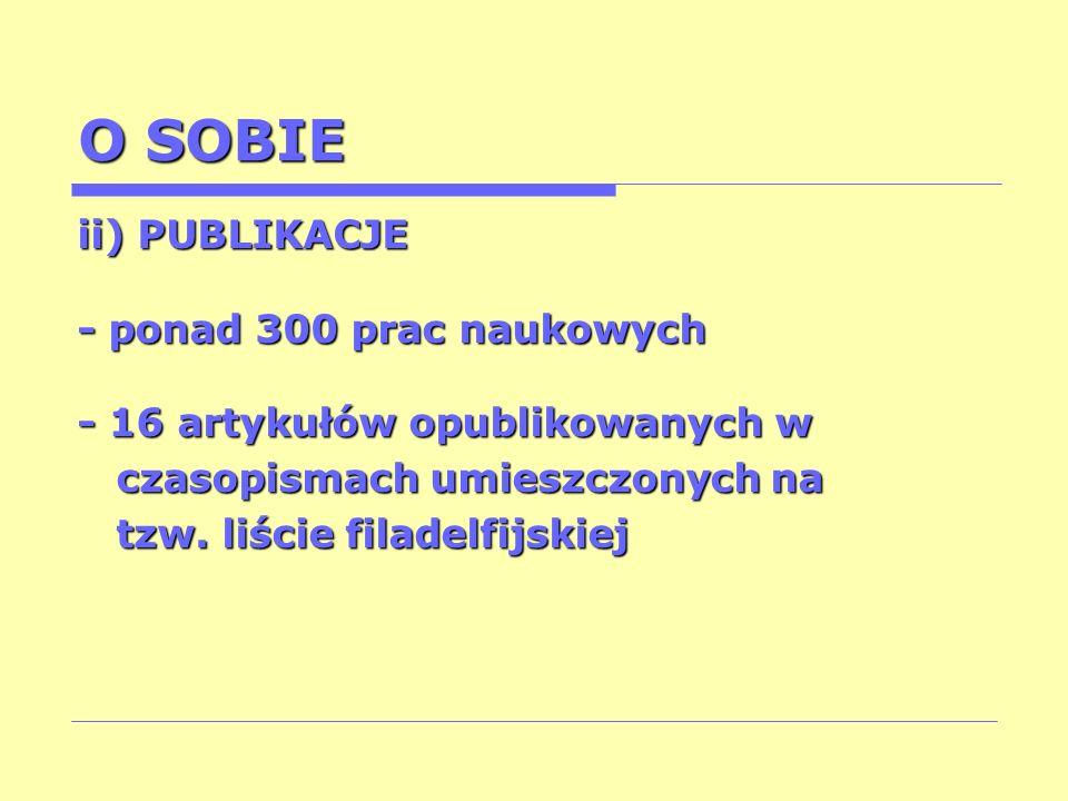 O SOBIE ii) PUBLIKACJE - ponad 300 prac naukowych - 16 artykułów opublikowanych w czasopismach umieszczonych na czasopismach umieszczonych na tzw. liś
