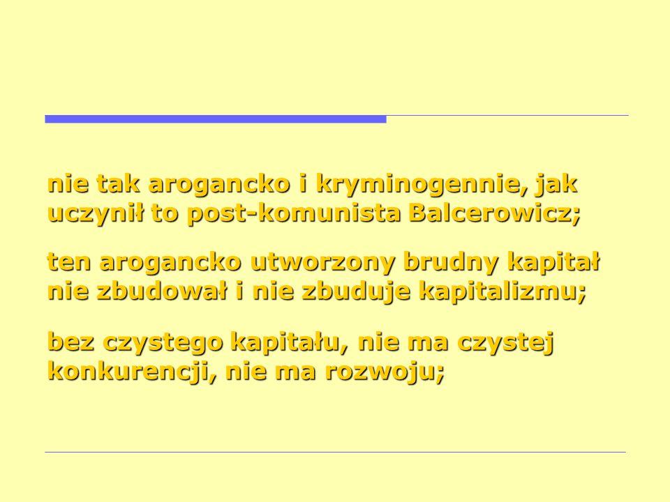 nie tak arogancko i kryminogennie, jak uczynił to post-komunista Balcerowicz; ten arogancko utworzony brudny kapitał nie zbudował i nie zbuduje kapita