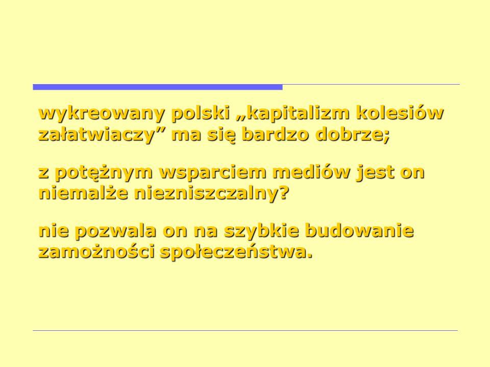wykreowany polski kapitalizm kolesiów załatwiaczy ma się bardzo dobrze; z potężnym wsparciem mediów jest on niemalże niezniszczalny? nie pozwala on na