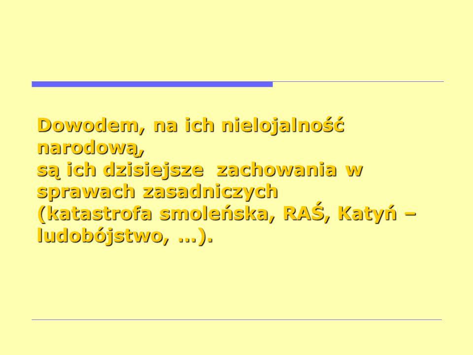 Dowodem, na ich nielojalność narodową, są ich dzisiejsze zachowania w sprawach zasadniczych (katastrofa smoleńska, RAŚ, Katyń – ludobójstwo, …).