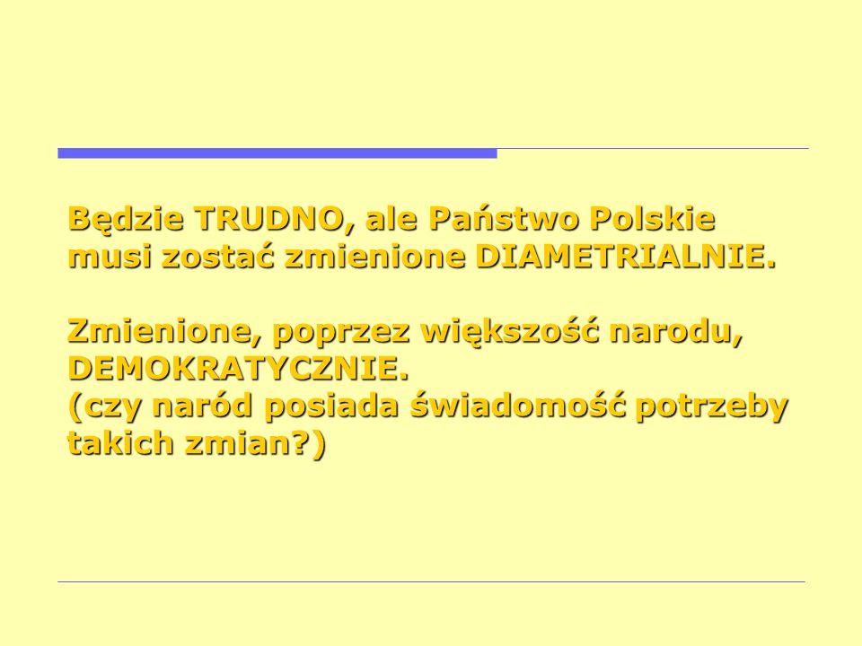 Będzie TRUDNO, ale Państwo Polskie musi zostać zmienione DIAMETRIALNIE. Zmienione, poprzez większość narodu, DEMOKRATYCZNIE. (czy naród posiada świado