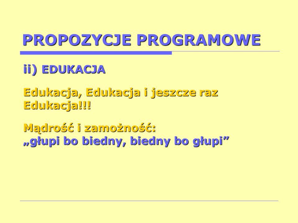 PROPOZYCJE PROGRAMOWE ii) EDUKACJA Edukacja, Edukacja i jeszcze raz Edukacja!!! Mądrość i zamożność: głupi bo biedny, biedny bo głupi