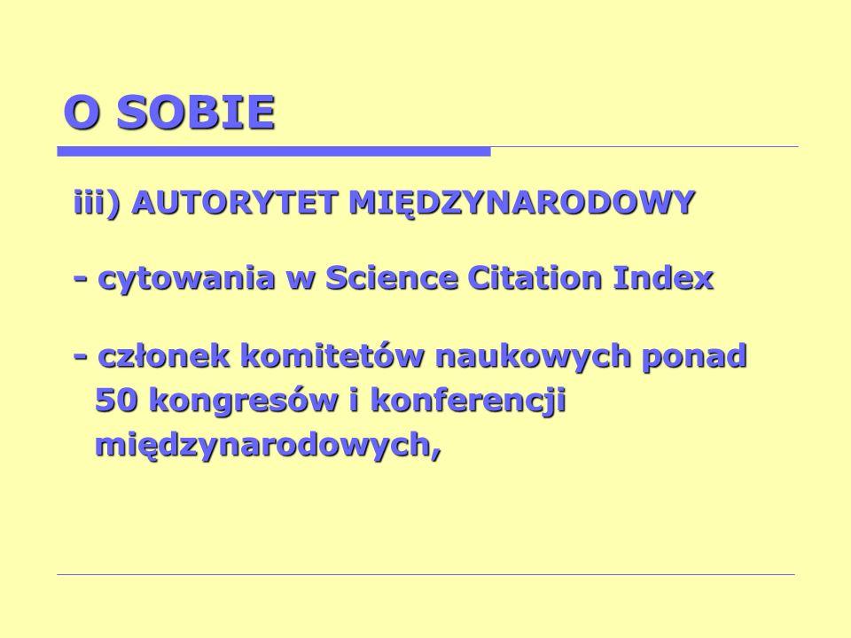 O SOBIE iii) AUTORYTET MIĘDZYNARODOWY - cytowania w Science Citation Index - członek komitetów naukowych ponad 50 kongresów i konferencji 50 kongresów