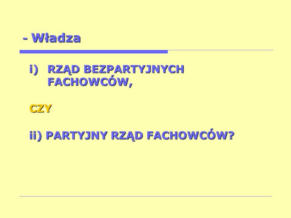 - Władza i)RZĄD BEZPARTYJNYCH FACHOWCÓW, CZY ii) PARTYJNY RZĄD FACHOWCÓW?