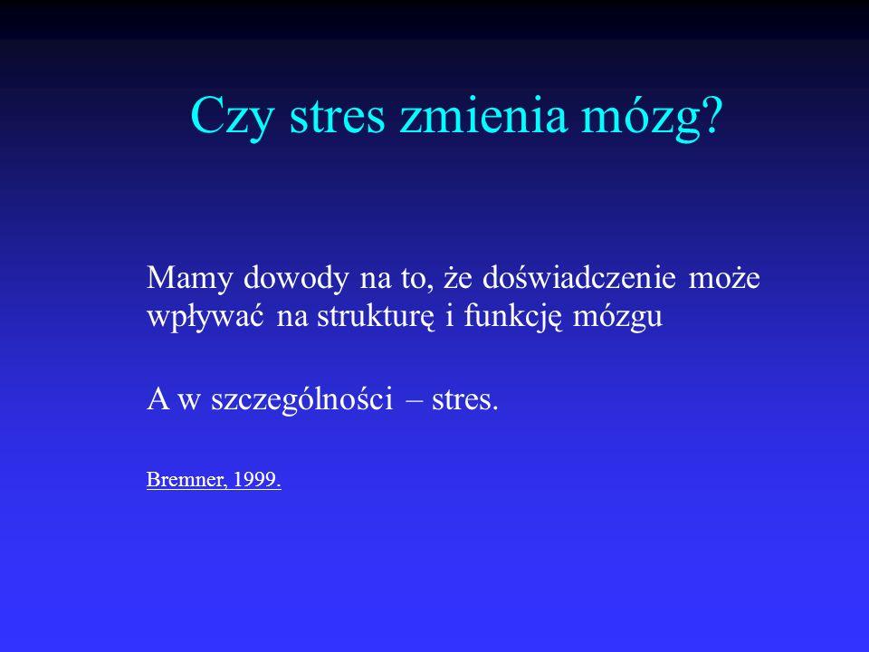 Czy stres zmienia mózg? Mamy dowody na to, że doświadczenie może wpływać na strukturę i funkcję mózgu A w szczególności – stres. Bremner, 1999.