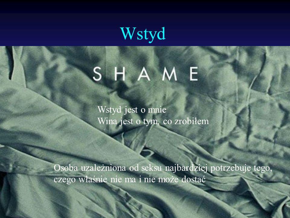 Wstyd Osoba uzależniona od seksu najbardziej potrzebuje tego, czego właśnie nie ma i nie może dostać Wstyd jest o mnie Wina jest o tym, co zrobiłem