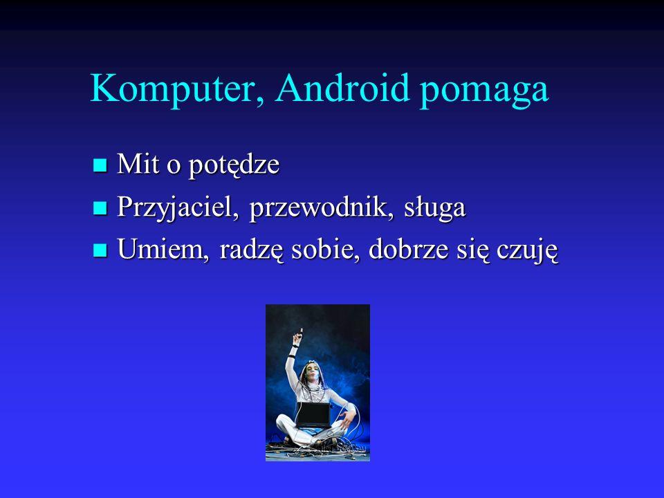 Komputer, Android pomaga Mit o potędze Mit o potędze Przyjaciel, przewodnik, sługa Przyjaciel, przewodnik, sługa Umiem, radzę sobie, dobrze się czuję