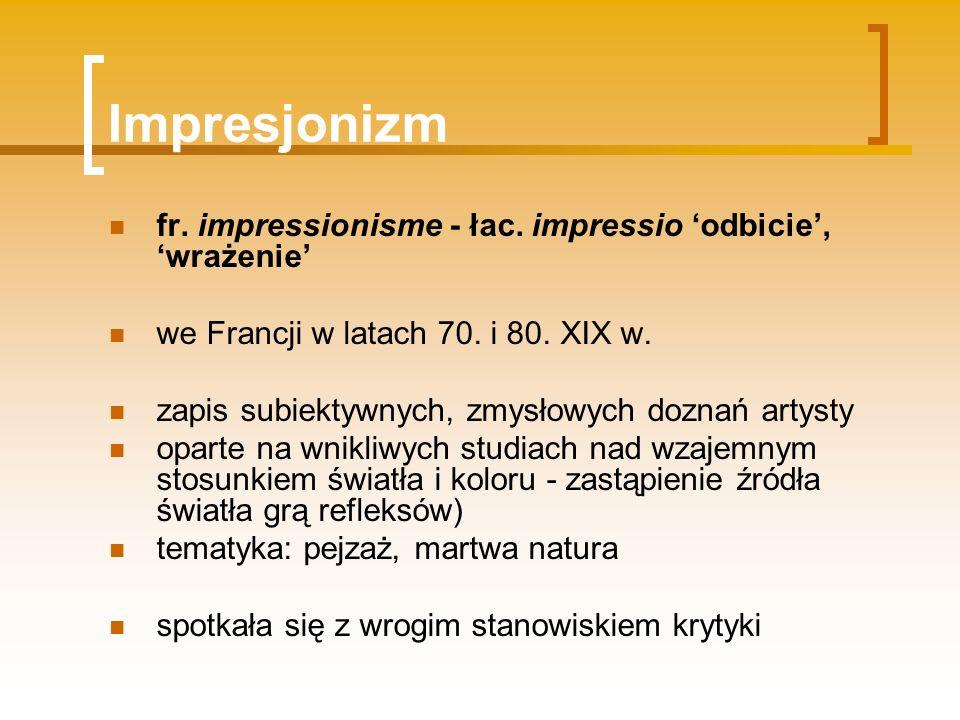 Impresjonizm fr. impressionisme - łac. impressio odbicie, wrażenie we Francji w latach 70. i 80. XIX w. zapis subiektywnych, zmysłowych doznań artysty
