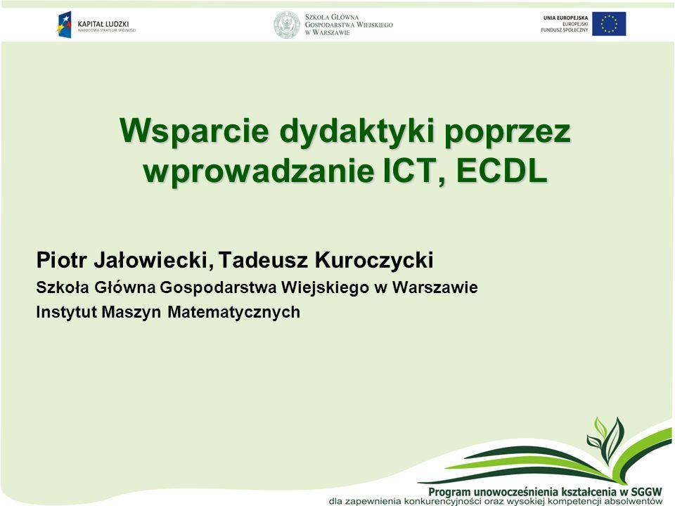 Wsparcie dydaktyki poprzez wprowadzanie ICT, ECDL Piotr Jałowiecki, Tadeusz Kuroczycki Szkoła Główna Gospodarstwa Wiejskiego w Warszawie Instytut Masz
