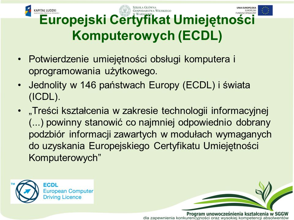 Szkolenie ECDL Cykl szkoleniowy – w ramach jednego modułu: zapoznanie się z kursem multimedialnym ECDL (płyta CD) zajęcia stacjonarne w IMM konsultacje egzamin próbny egzamin na Certyfikat ECDL