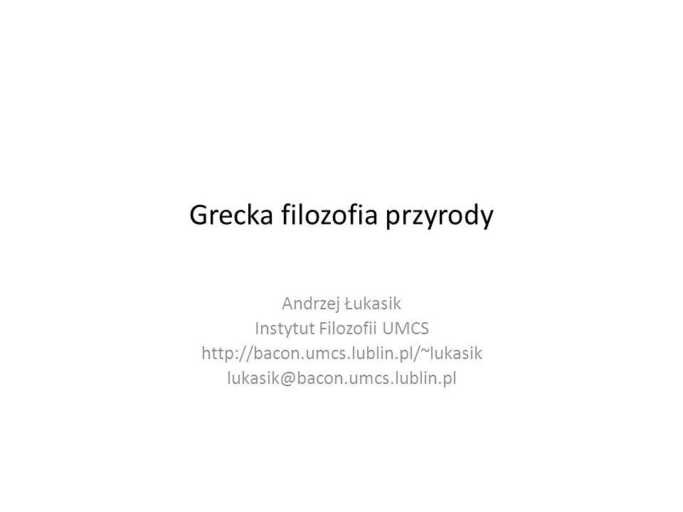 Grecka filozofia przyrody Andrzej Łukasik Instytut Filozofii UMCS http://bacon.umcs.lublin.pl/~lukasik lukasik@bacon.umcs.lublin.pl
