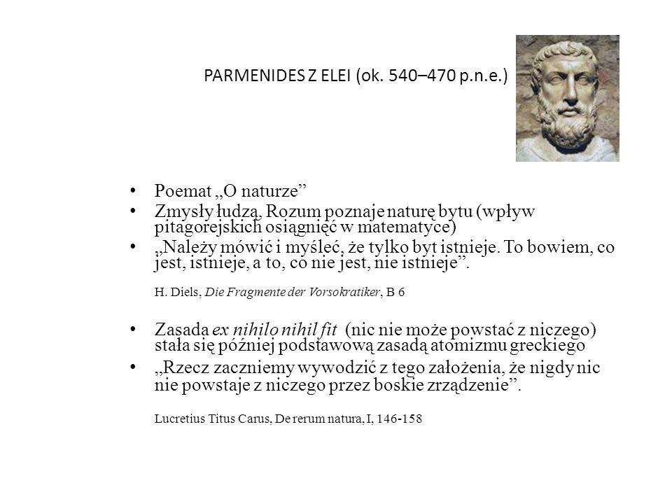 PARMENIDES Z ELEI (ok. 540–470 p.n.e.) Poemat O naturze Zmysły łudzą, Rozum poznaje naturę bytu (wpływ pitagorejskich osiągnięć w matematyce) Należy m