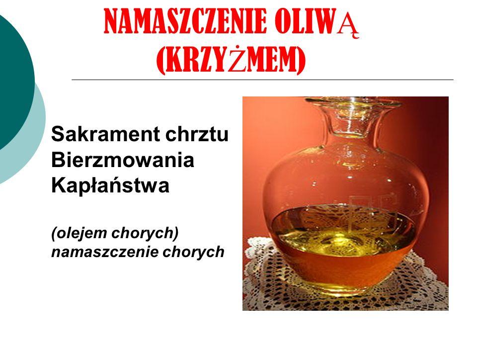 NAMASZCZENIE OLIW Ą (KRZY Ż MEM) Sakrament chrztu Bierzmowania Kapłaństwa (olejem chorych) namaszczenie chorych
