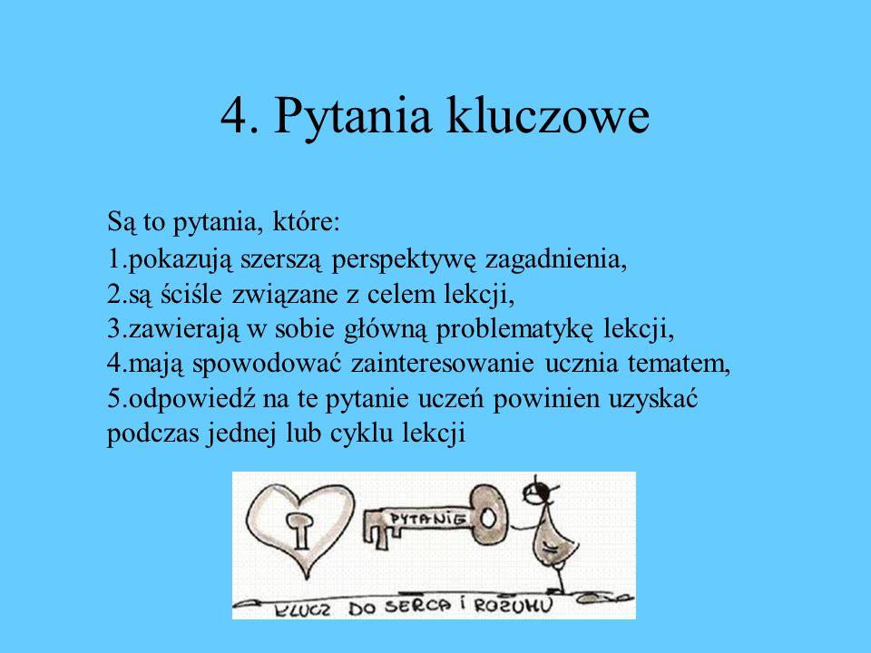 4. Pytania kluczowe Są to pytania, które: 1.pokazują szerszą perspektywę zagadnienia, 2.są ściśle związane z celem lekcji, 3.zawierają w sobie główną