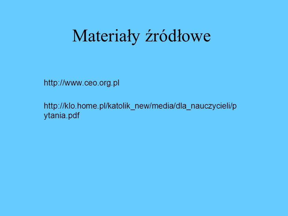 Materiały źródłowe http://www.ceo.org.pl http://klo.home.pl/katolik_new/media/dla_nauczycieli/p ytania.pdf
