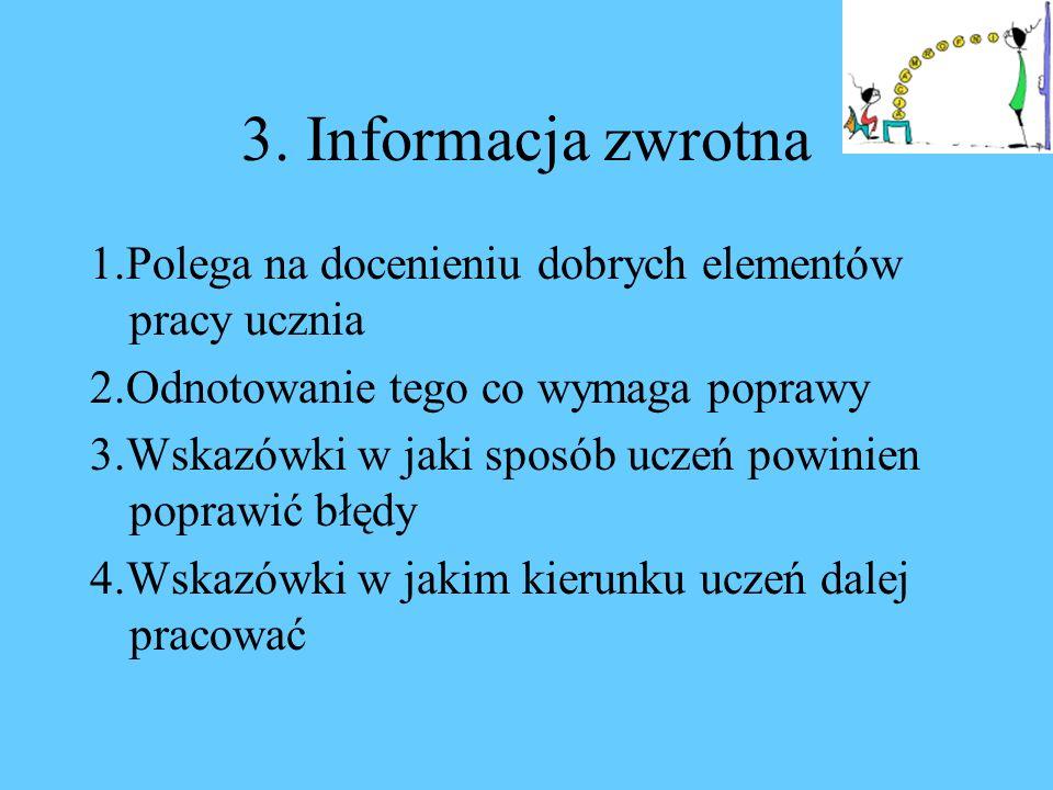 3. Informacja zwrotna 1.Polega na docenieniu dobrych elementów pracy ucznia 2.Odnotowanie tego co wymaga poprawy 3.Wskazówki w jaki sposób uczeń powin