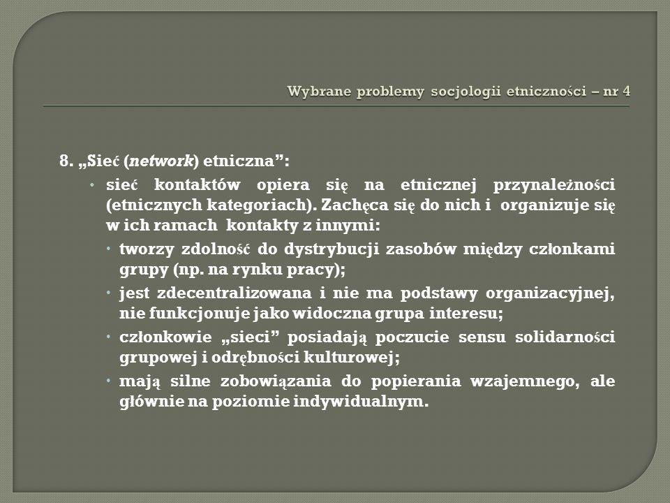 8. Sie ć (network) etniczna: sie ć kontaktów opiera si ę na etnicznej przynale ż no ś ci (etnicznych kategoriach). Zach ę ca si ę do nich i organizuje