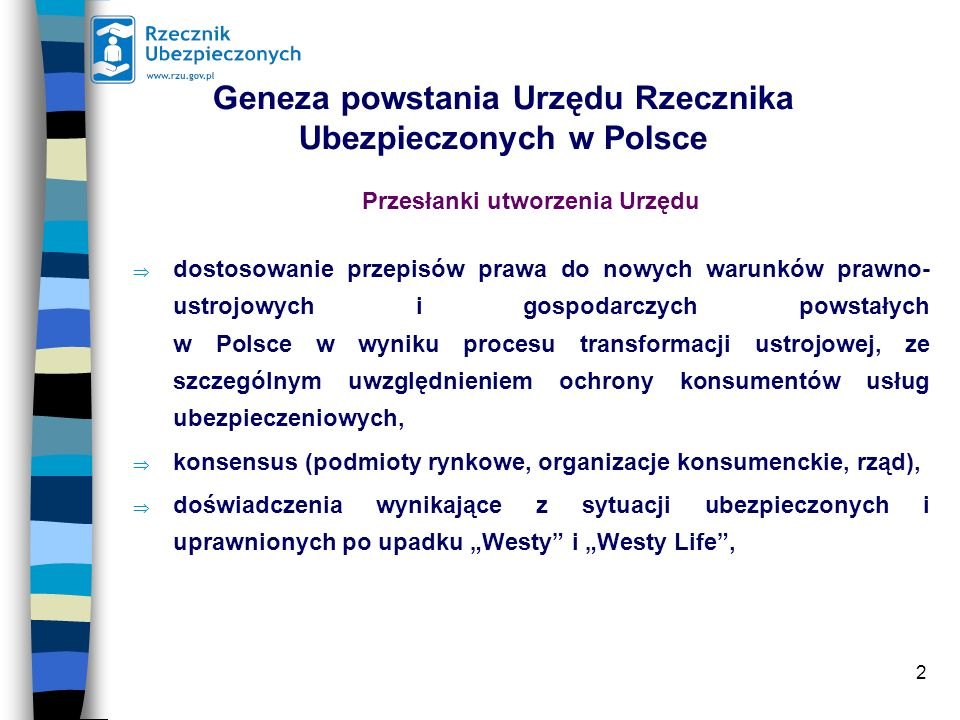 2 Geneza powstania Urzędu Rzecznika Ubezpieczonych w Polsce Przesłanki utworzenia Urzędu dostosowanie przepisów prawa do nowych warunków prawno- ustrojowych i gospodarczych powstałych w Polsce w wyniku procesu transformacji ustrojowej, ze szczególnym uwzględnieniem ochrony konsumentów usług ubezpieczeniowych, konsensus (podmioty rynkowe, organizacje konsumenckie, rząd), doświadczenia wynikające z sytuacji ubezpieczonych i uprawnionych po upadku Westy i Westy Life,