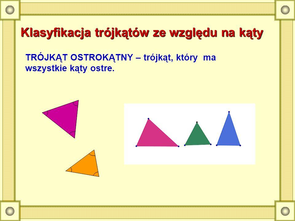 Klasyfikacja trójkątów ze względu na kąty TRÓJKĄT OSTROKĄTNY – trójkąt, który ma wszystkie kąty ostre.