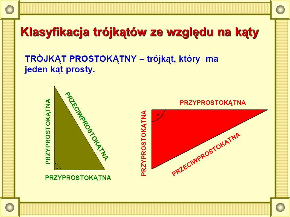 Klasyfikacja trójkątów ze względu na kąty TRÓJKĄT PROSTOKĄTNY – trójkąt, który ma jeden kąt prosty. PRZYPROSTOKĄTNA PRZECIWPROSTOKĄTNA PRZYPROSTOKĄTNA