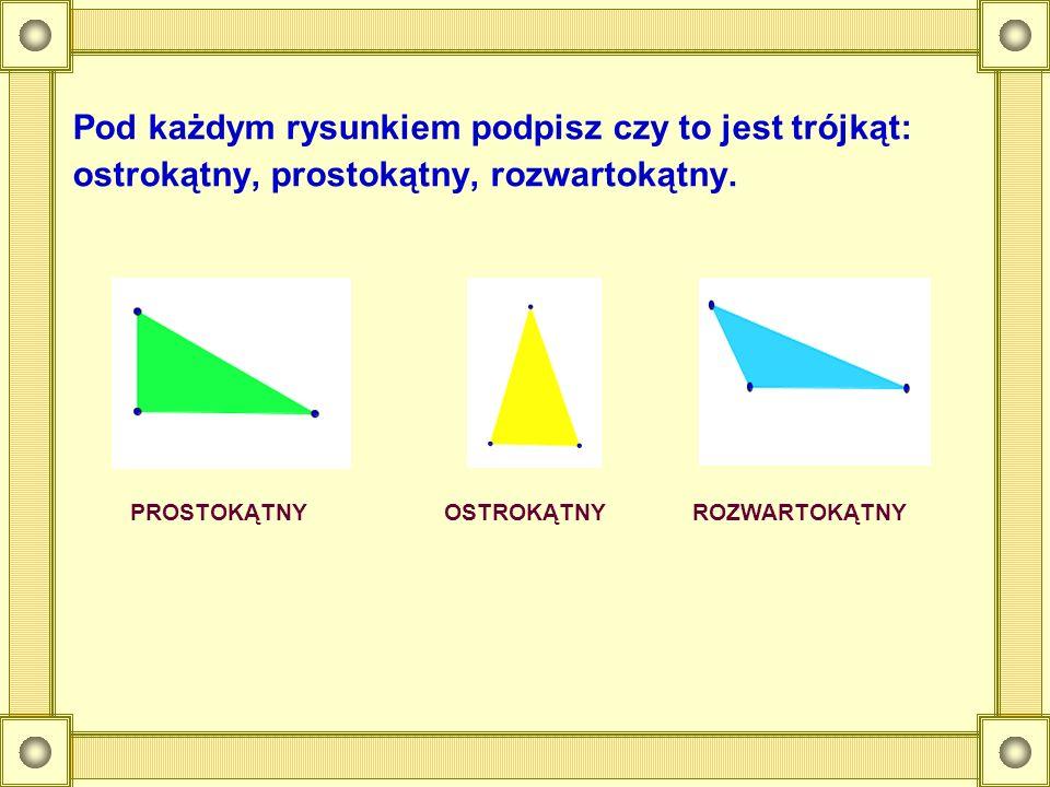 Pod każdym rysunkiem podpisz czy to jest trójkąt: ostrokątny, prostokątny, rozwartokątny. PROSTOKĄTNYOSTROKĄTNYROZWARTOKĄTNY
