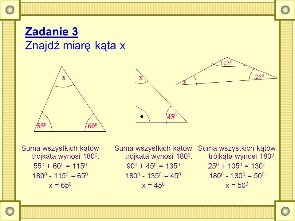 Zadanie 3 Znajdź miarę kąta x Suma wszystkich kątów trójkąta wynosi 180 0. 55 0 + 60 0 = 115 0 180 0 - 115 0 = 65 0 x = 65 0 55 0 60 0 xx 45 0 Suma ws