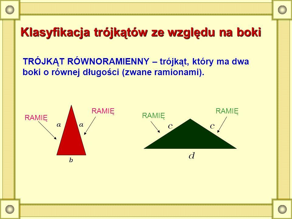 Klasyfikacja trójkątów ze względu na boki TRÓJKĄT RÓWNORAMIENNY – trójkąt, który ma dwa boki o równej długości (zwane ramionami). RAMIĘ