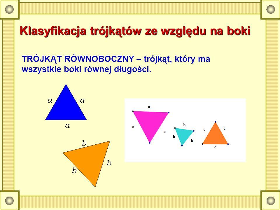 Klasyfikacja trójkątów ze względu na boki TRÓJKĄT RÓWNOBOCZNY – trójkąt, który ma wszystkie boki równej długości.