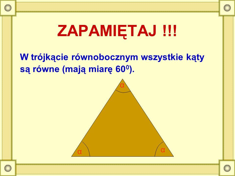 ZAPAMIĘTAJ !!! W trójkącie równobocznym wszystkie kąty są równe (mają miarę 60 0 ). α α α