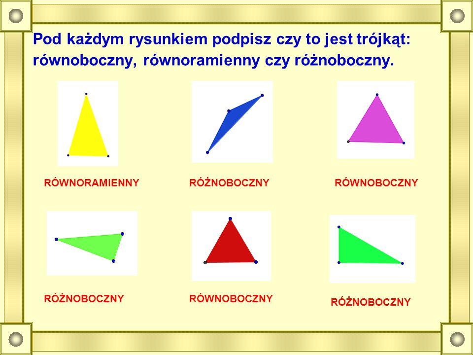 Pod każdym rysunkiem podpisz czy to jest trójkąt: równoboczny, równoramienny czy różnoboczny. RÓŻNOBOCZNY RÓWNORAMIENNYRÓŻNOBOCZNYRÓWNOBOCZNY RÓŻNOBOC