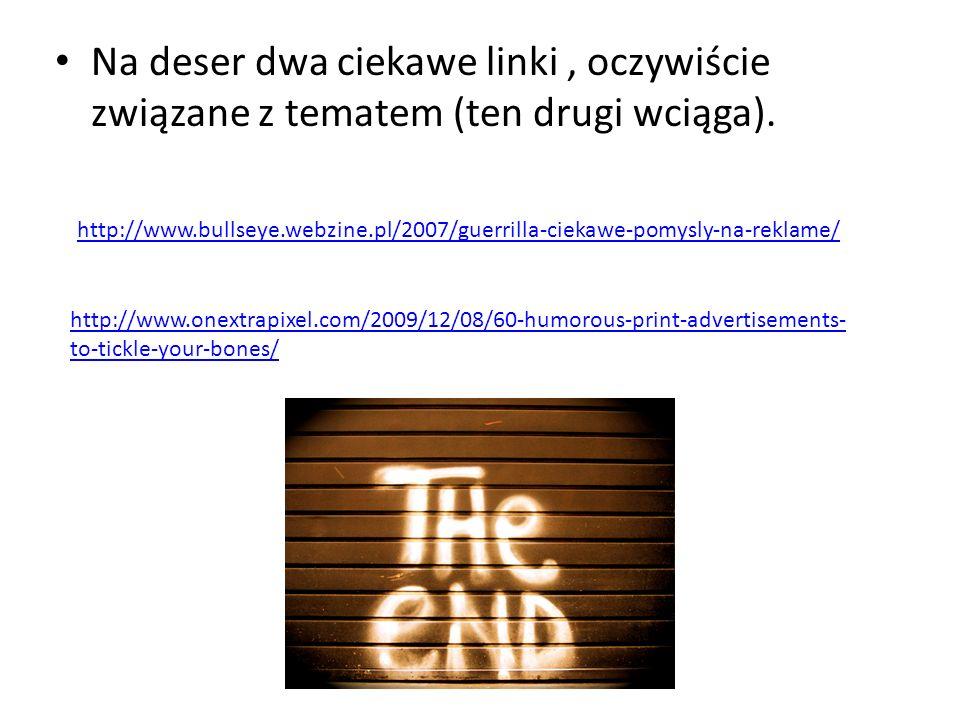 Na deser dwa ciekawe linki, oczywiście związane z tematem (ten drugi wciąga). http://www.bullseye.webzine.pl/2007/guerrilla-ciekawe-pomysly-na-reklame